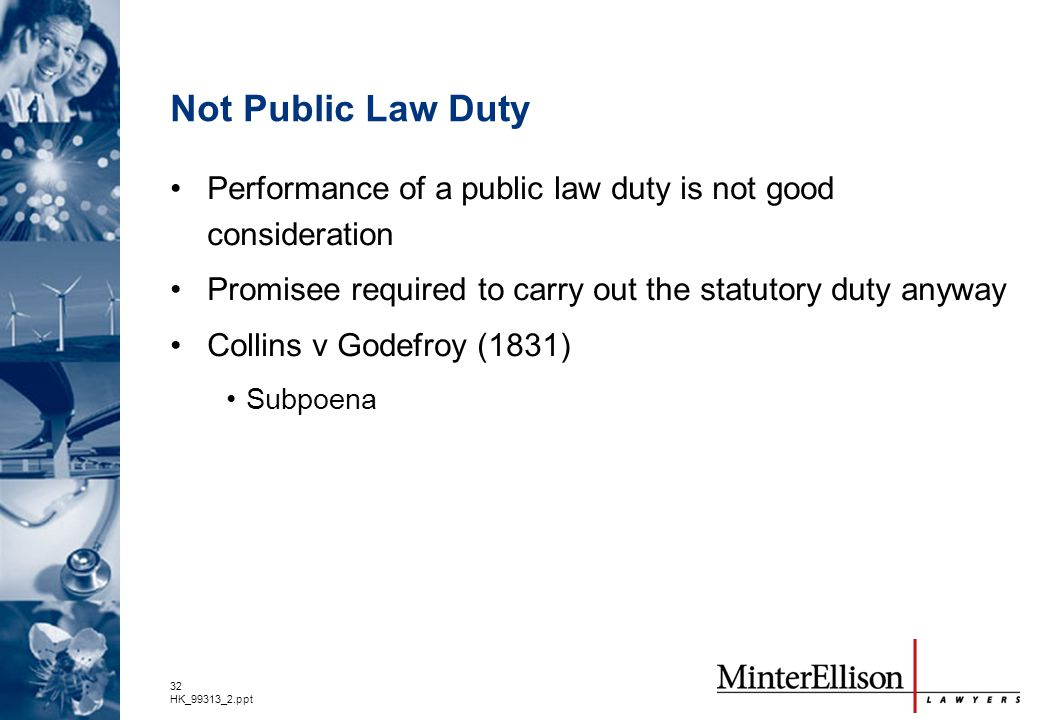 Not Public Law Duty Performance of a public law duty is not good consideration. Promisee required to carry out the statutory duty anyway.