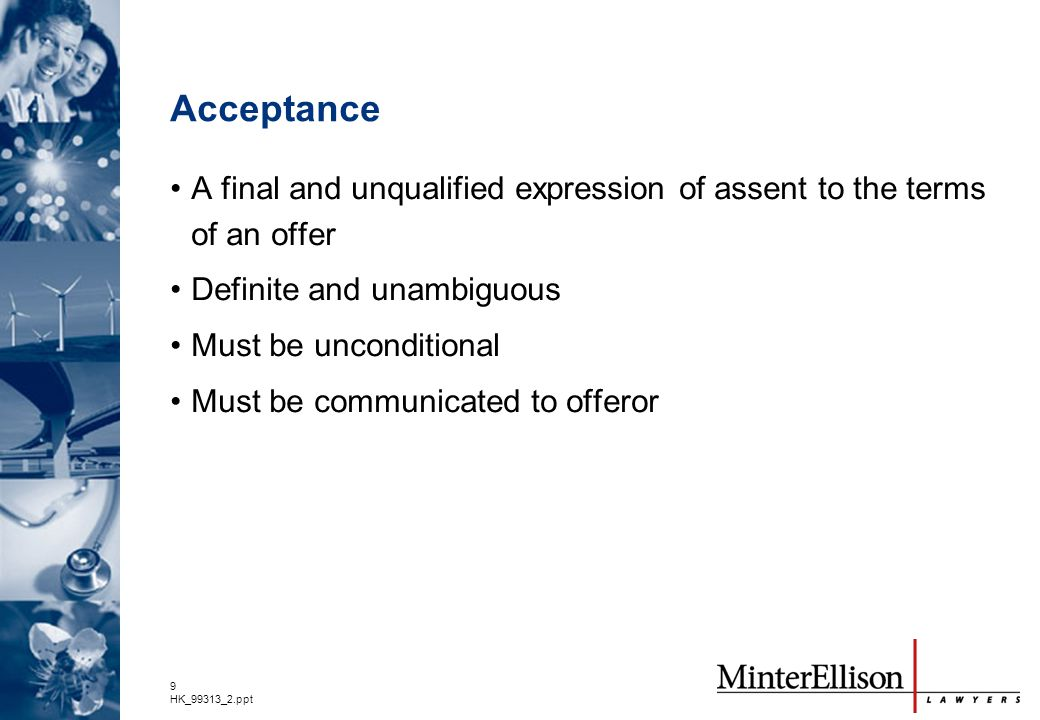 Acceptance A final and unqualified expression of assent to the terms of an offer. Definite and unambiguous.