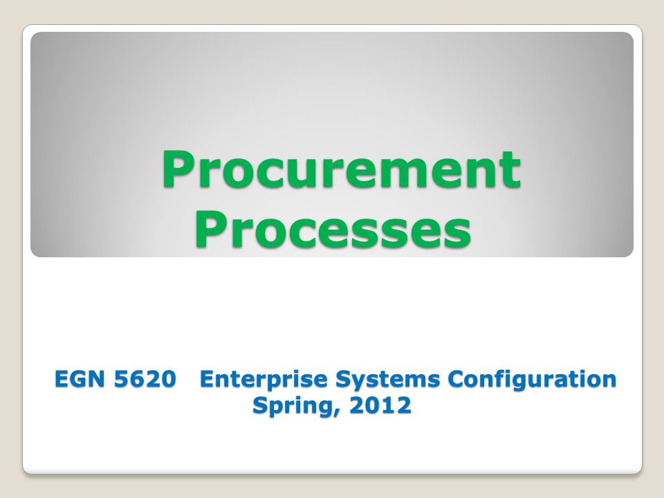 Procurement Processes EGN 5620 Enterprise Systems Configuration Spring, 2012