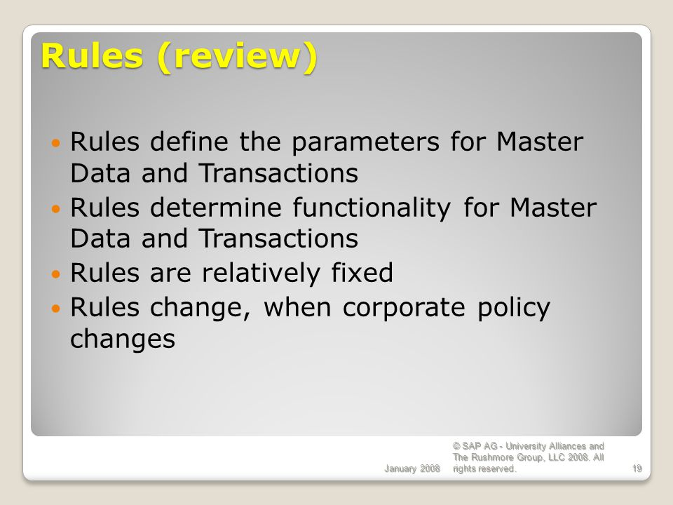 ECC 6.0 Rules (review) January 2008. Rules define the parameters for Master Data and Transactions.