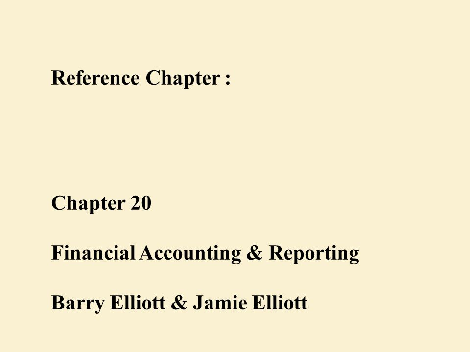 Reference Chapter : Chapter 20 Financial Accounting & Reporting Barry Elliott & Jamie Elliott