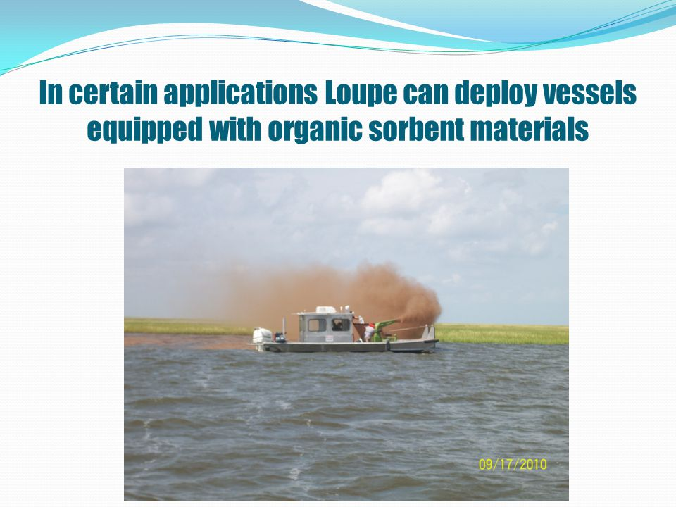 In certain applications Loupe can deploy vessels equipped with organic sorbent materials