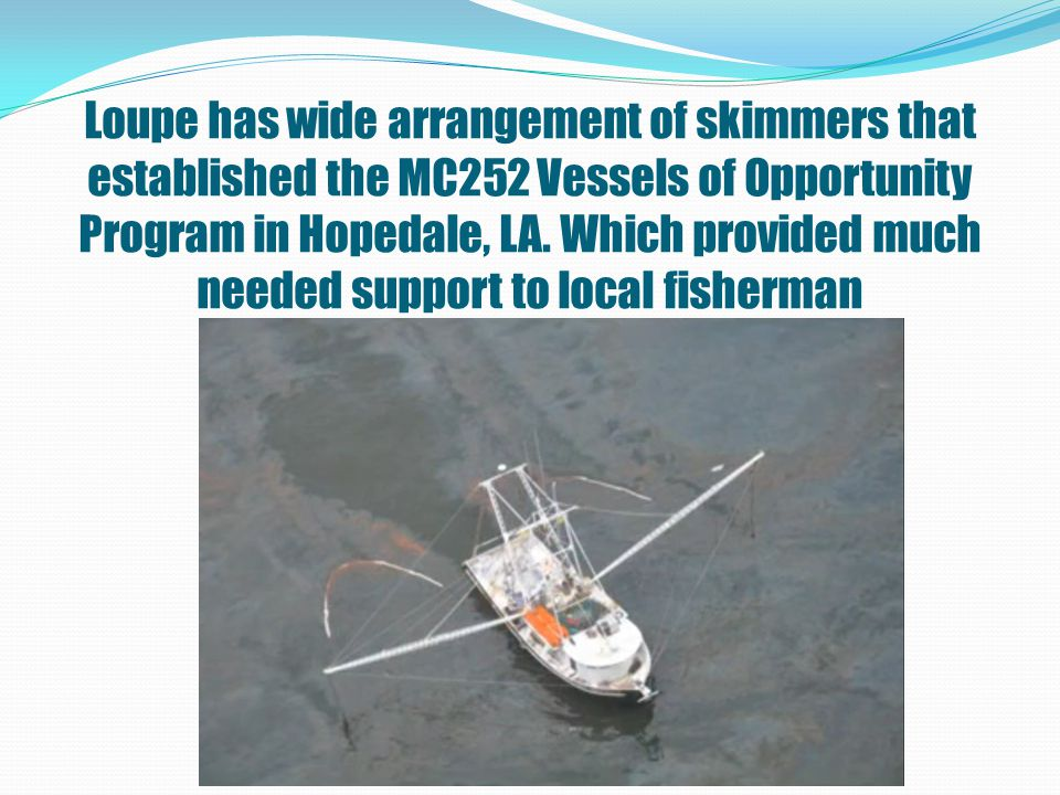 Loupe has wide arrangement of skimmers that established the MC252 Vessels of Opportunity Program in Hopedale, LA.