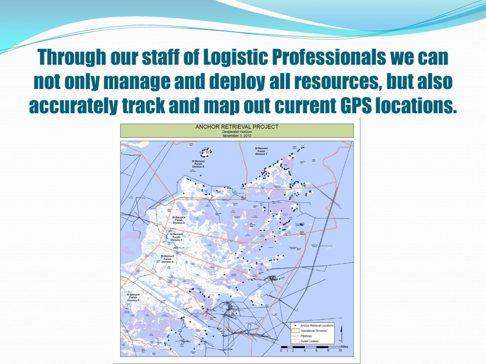 Through our staff of Logistic Professionals we can not only manage and deploy all resources, but also accurately track and map out current GPS locations.