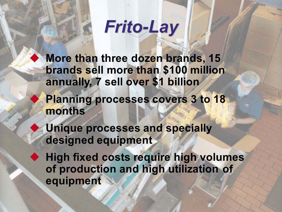 Frito-Lay More than three dozen brands, 15 brands sell more than $100 million annually, 7 sell over $1 billion.