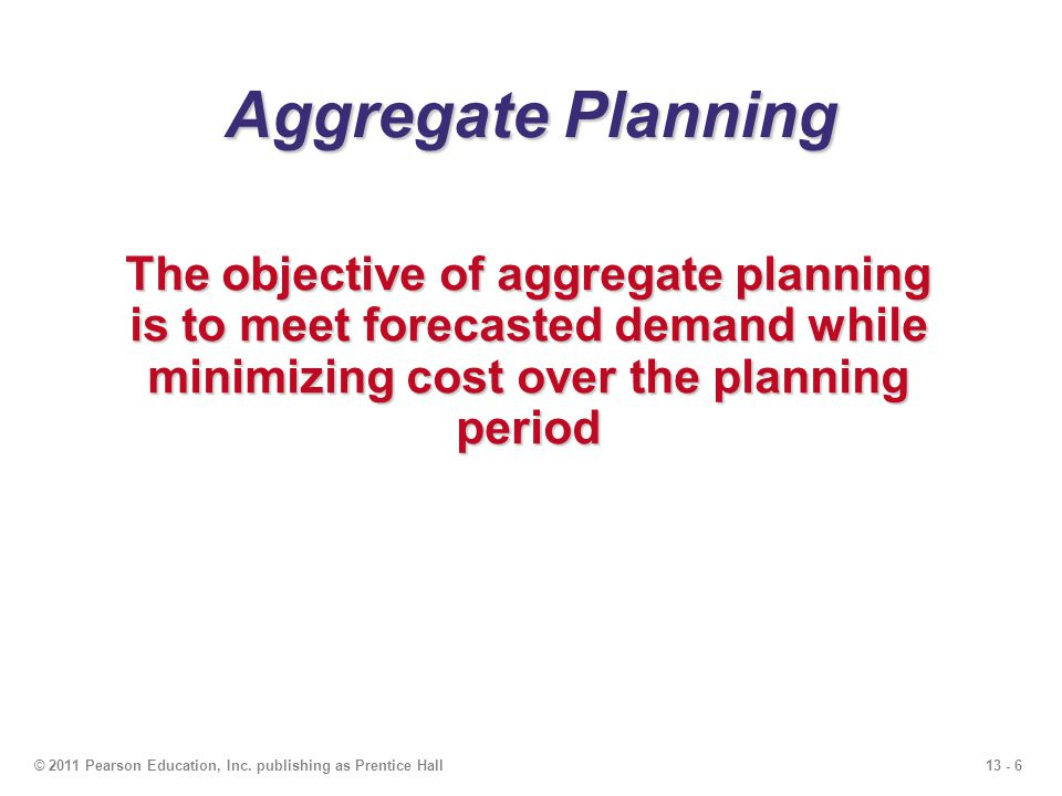 Aggregate Planning The objective of aggregate planning is to meet forecasted demand while minimizing cost over the planning period.