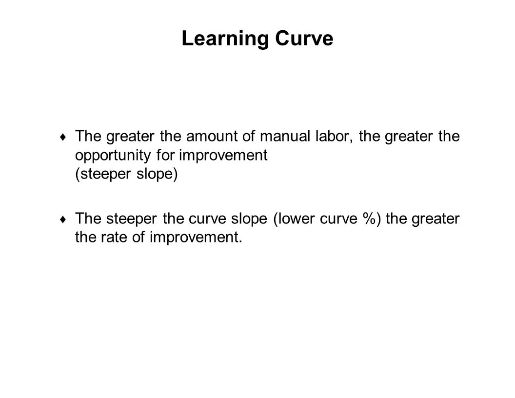 Learning Curve The greater the amount of manual labor, the greater the opportunity for improvement (steeper slope)