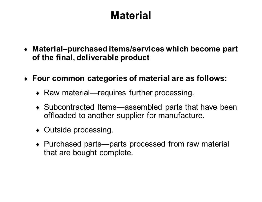 Material Material–purchased items/services which become part of the final, deliverable product. Four common categories of material are as follows: