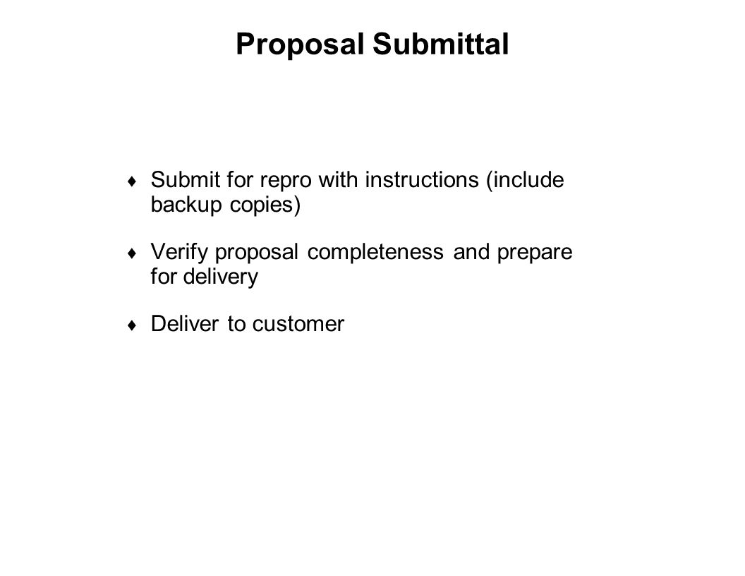 Proposal Submittal Submit for repro with instructions (include backup copies) Verify proposal completeness and prepare for delivery.