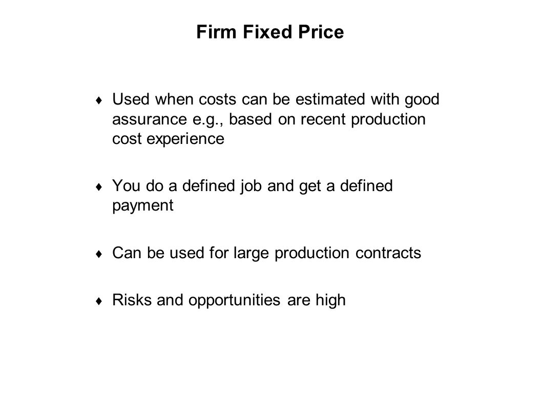 Firm Fixed Price Used when costs can be estimated with good assurance e.g., based on recent production cost experience.