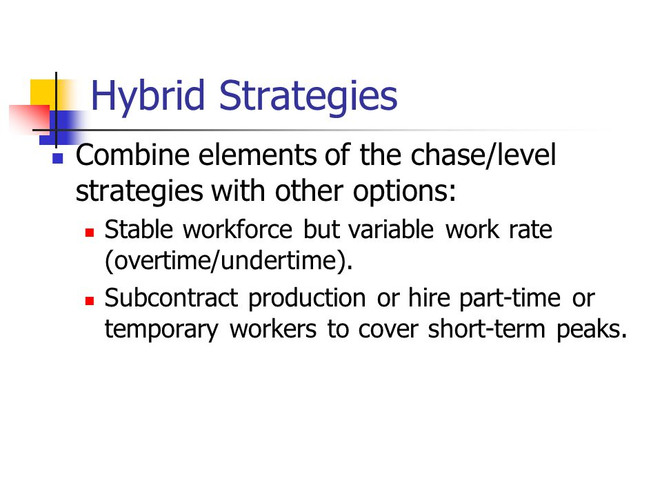 Hybrid Strategies Combine elements of the chase/level strategies with other options: Stable workforce but variable work rate (overtime/undertime).