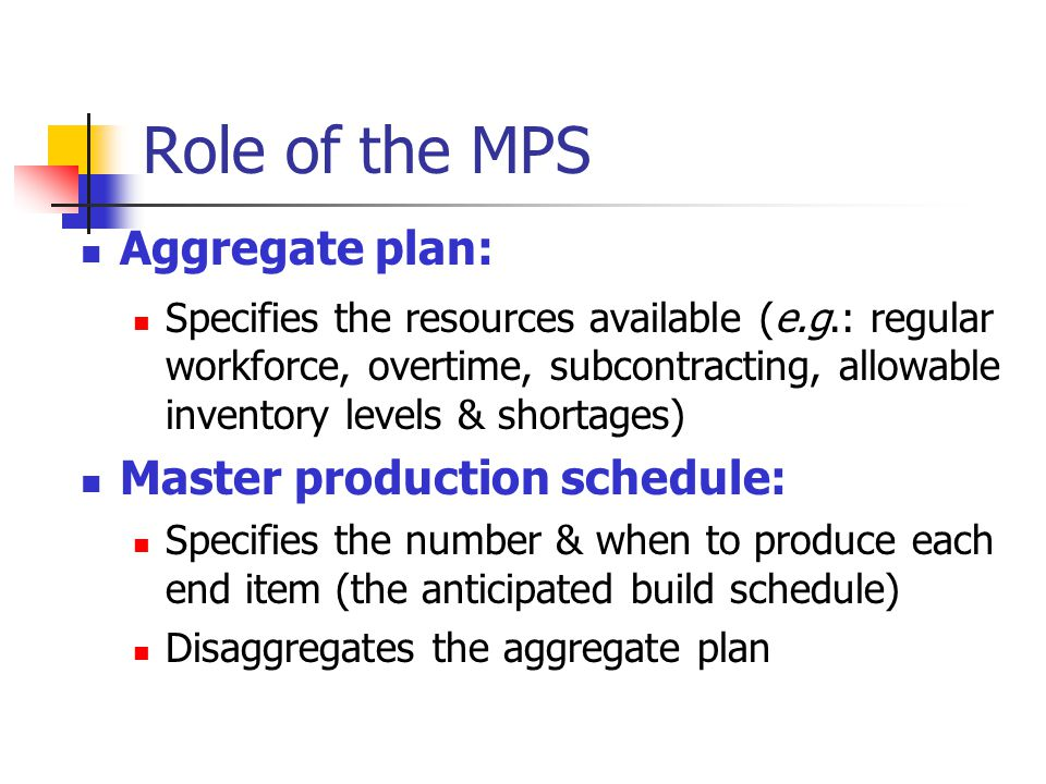 Role of the MPS Aggregate plan: Master production schedule:
