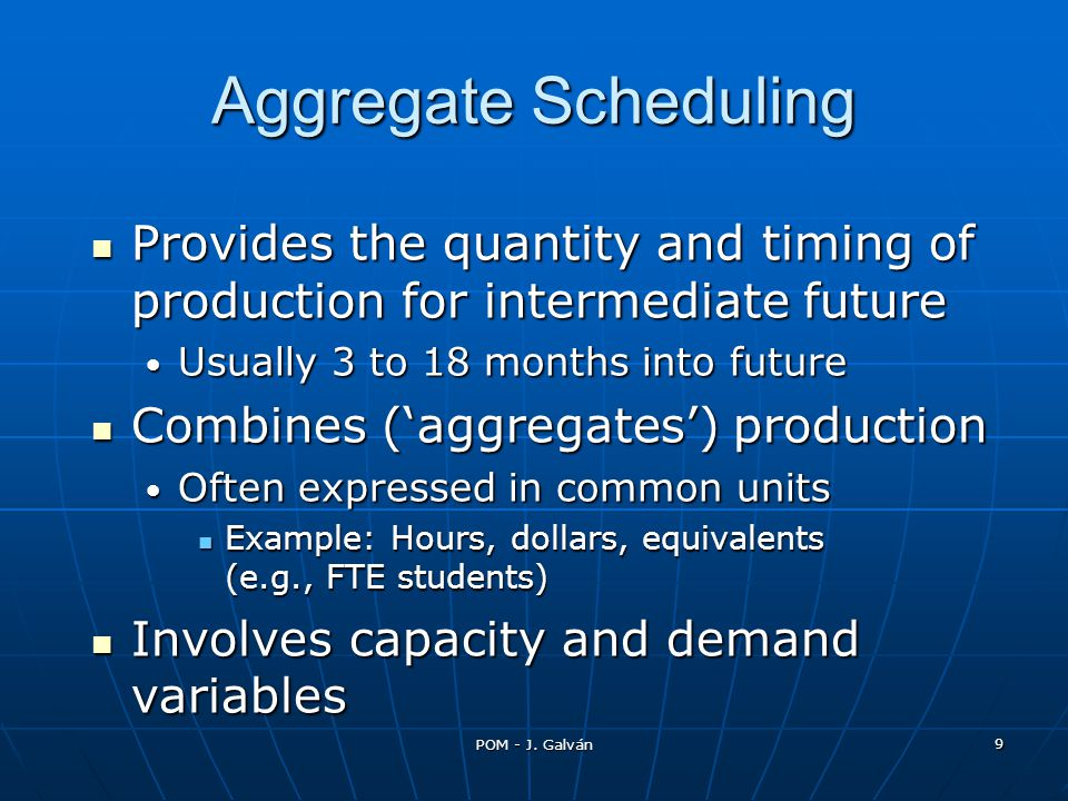 Aggregate Scheduling Provides the quantity and timing of production for intermediate future. Usually 3 to 18 months into future.