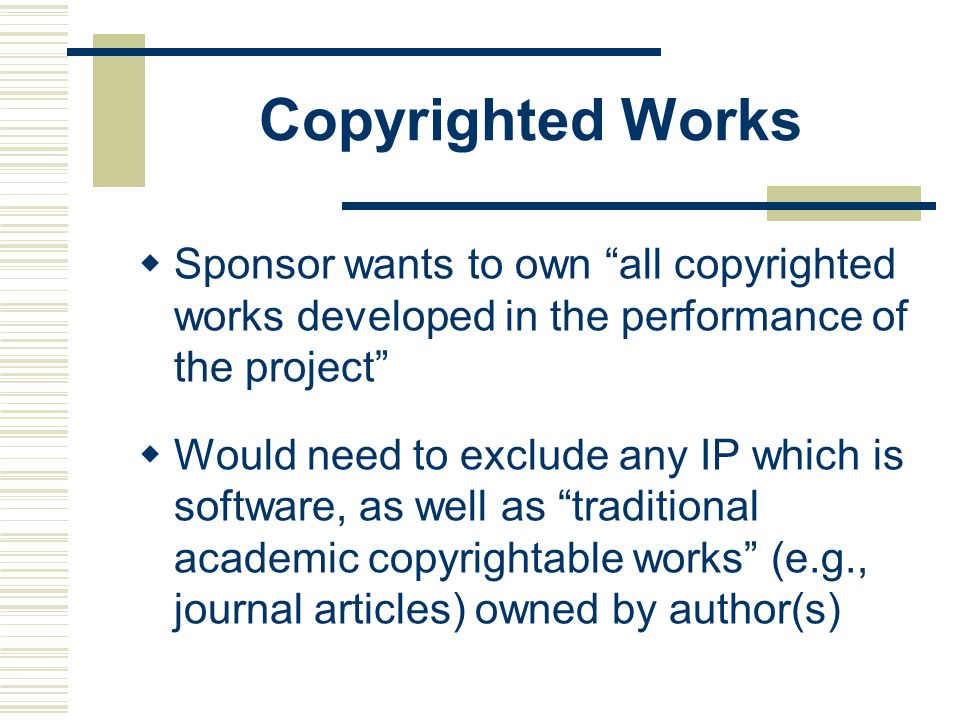 Copyrighted Works Sponsor wants to own all copyrighted works developed in the performance of the project