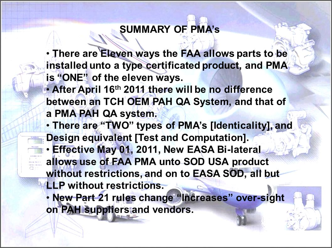 SUMMARY OF PMA's There are Eleven ways the FAA allows parts to be installed unto a type certificated product, and PMA is ONE of the eleven ways.