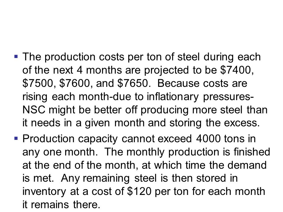 The production costs per ton of steel during each of the next 4 months are projected to be $7400, $7500, $7600, and $7650. Because costs are rising each month-due to inflationary pressures- NSC might be better off producing more steel than it needs in a given month and storing the excess.