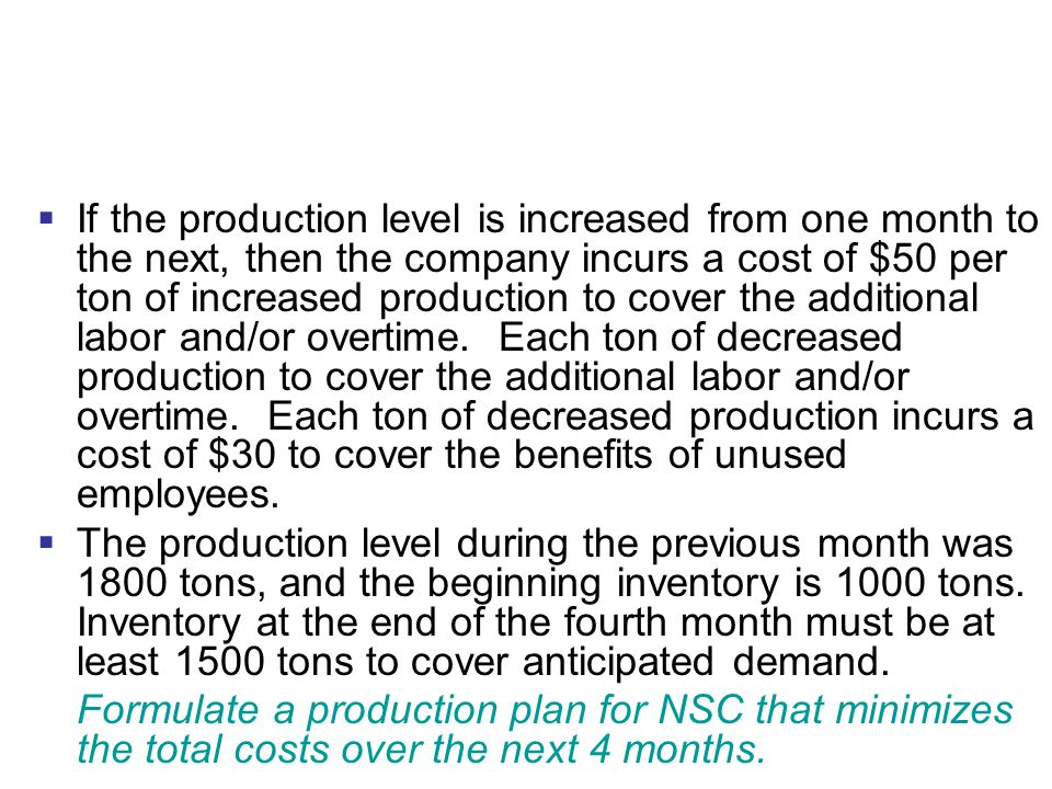 If the production level is increased from one month to the next, then the company incurs a cost of $50 per ton of increased production to cover the additional labor and/or overtime. Each ton of decreased production to cover the additional labor and/or overtime. Each ton of decreased production incurs a cost of $30 to cover the benefits of unused employees.
