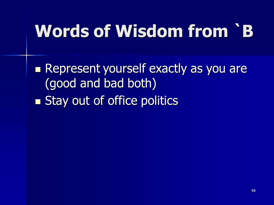 Words of Wisdom from `B Represent yourself exactly as you are (good and bad both) Stay out of office politics.