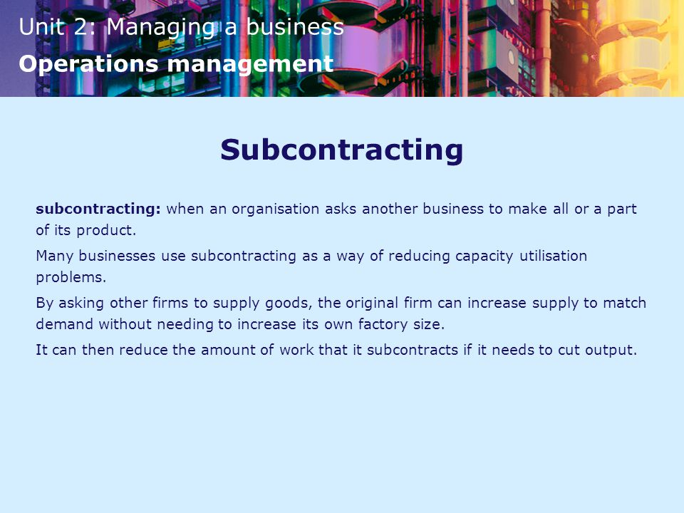 Subcontracting subcontracting: when an organisation asks another business to make all or a part of its product.