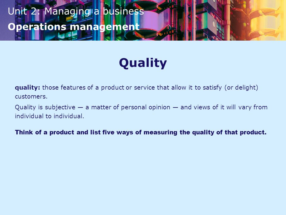 Quality quality: those features of a product or service that allow it to satisfy (or delight) customers.