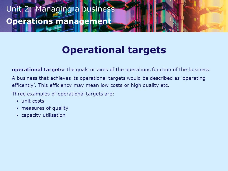 Operational targets operational targets: the goals or aims of the operations function of the business.