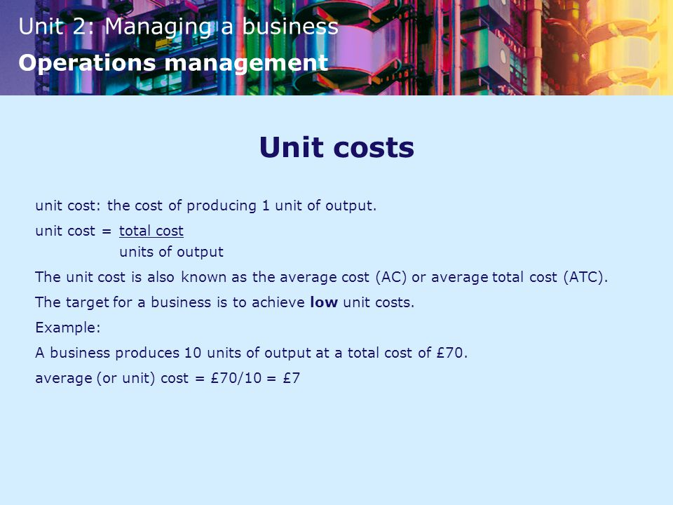 Unit costs unit cost: the cost of producing 1 unit of output.