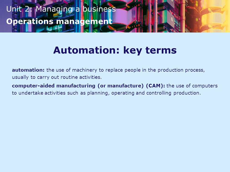 Automation: key terms automation: the use of machinery to replace people in the production process, usually to carry out routine activities.