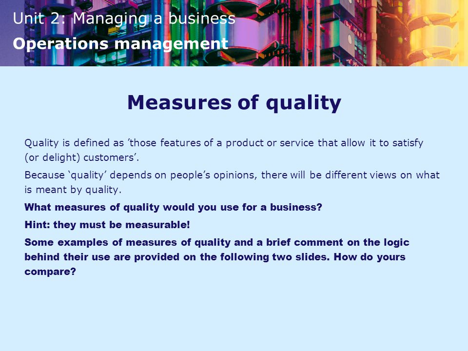 Measures of quality Quality is defined as 'those features of a product or service that allow it to satisfy (or delight) customers'.