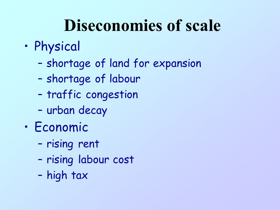 Diseconomies of scale Physical Economic shortage of land for expansion