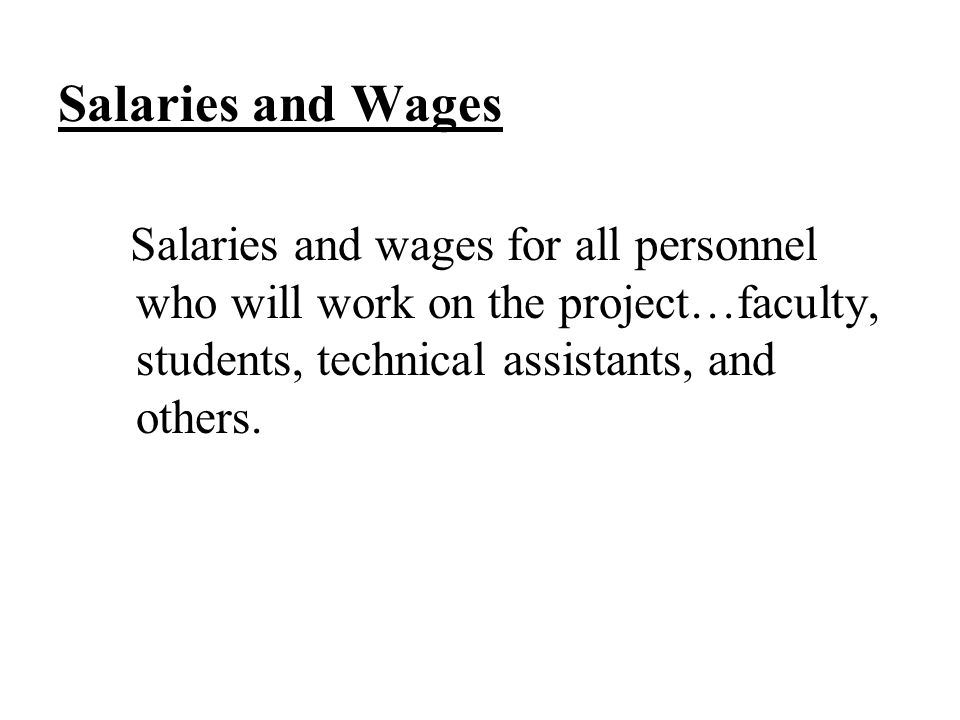 Salaries and Wages Salaries and wages for all personnel who will work on the project…faculty, students, technical assistants, and others.