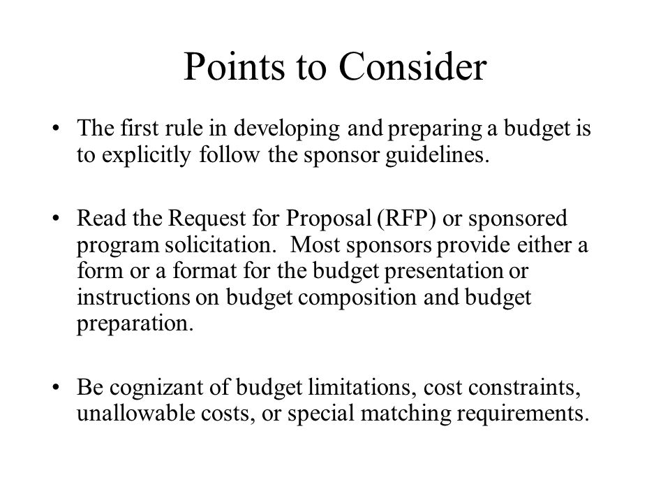 Points to Consider The first rule in developing and preparing a budget is to explicitly follow the sponsor guidelines.