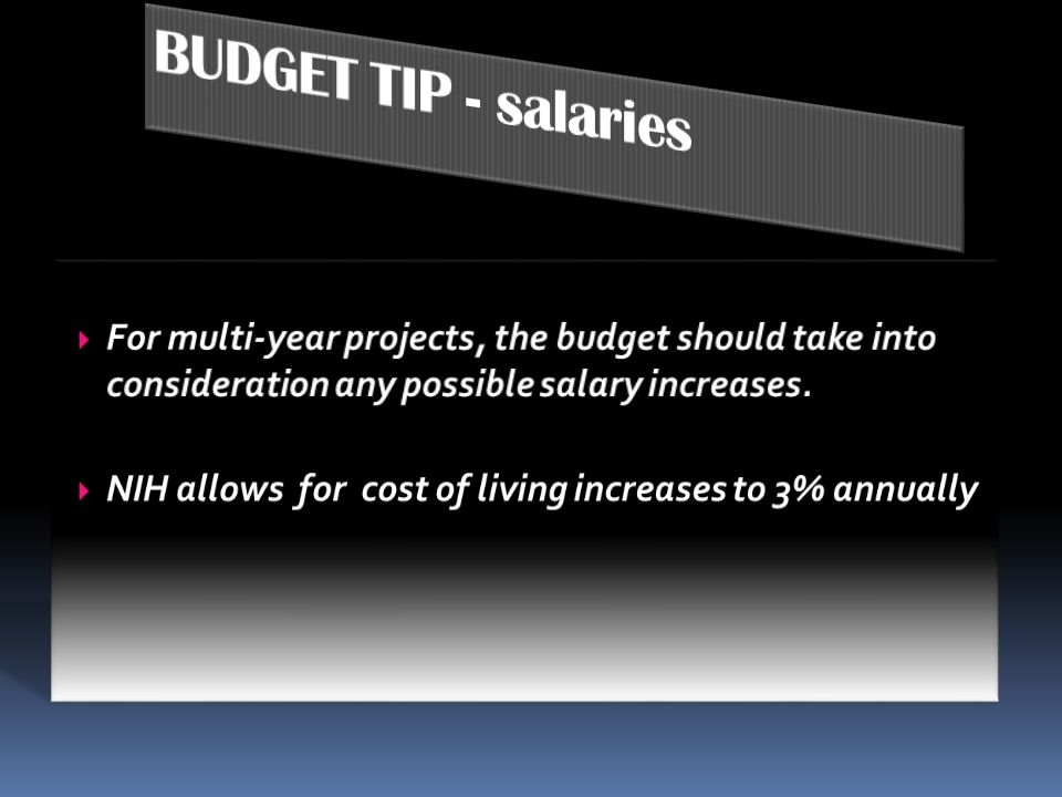 BUDGET TIP - salaries For multi-year projects, the budget should take into consideration any possible salary increases.