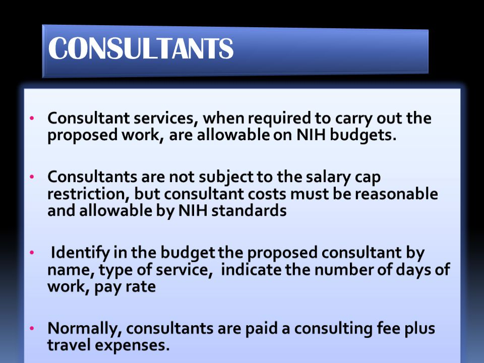 CONSULTANTS Consultant services, when required to carry out the proposed work, are allowable on NIH budgets.