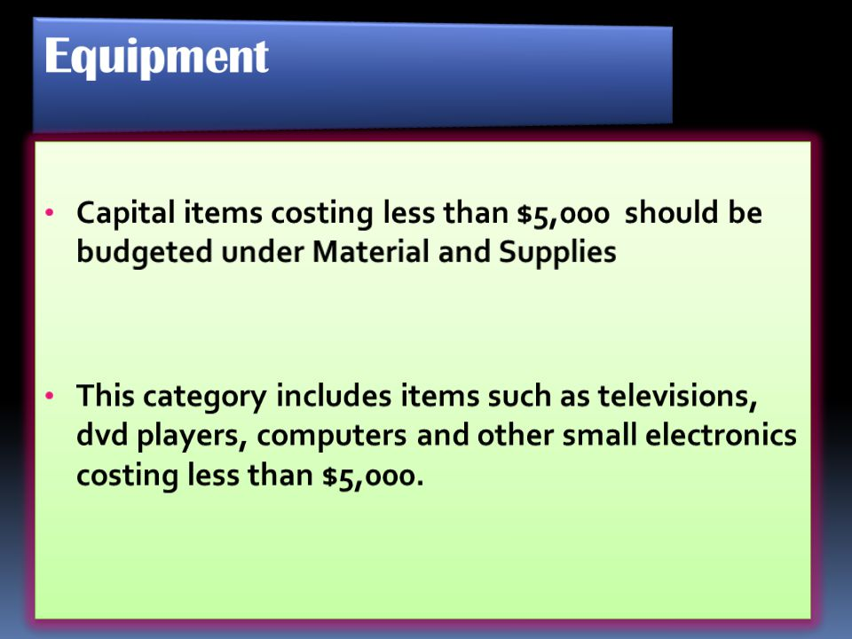 Equipment Capital items costing less than $5,000 should be budgeted under Material and Supplies.