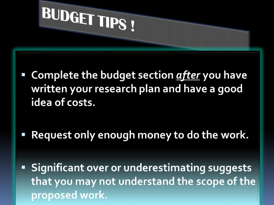 BUDGET TIPS ! Complete the budget section after you have written your research plan and have a good idea of costs.