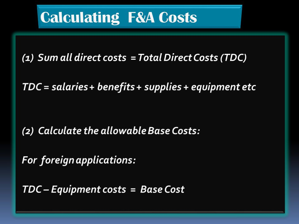 Calculating F&A Costs (1) Sum all direct costs = Total Direct Costs (TDC) TDC = salaries + benefits + supplies + equipment etc.