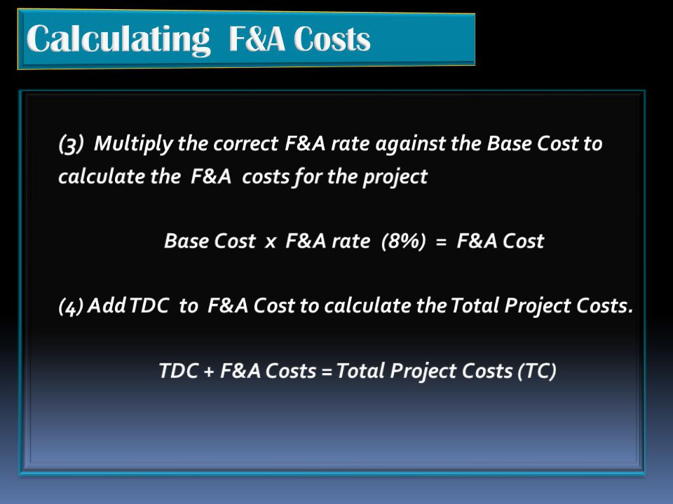 Calculating F&A Costs (3) Multiply the correct F&A rate against the Base Cost to. calculate the F&A costs for the project.