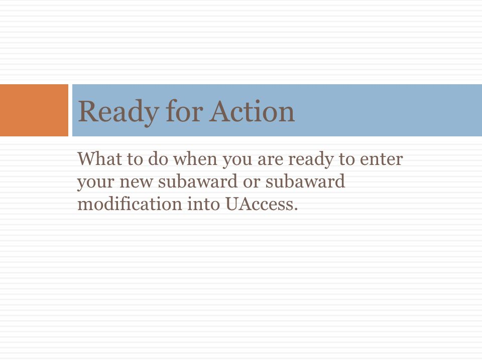 Ready for Action What to do when you are ready to enter your new subaward or subaward modification into UAccess.
