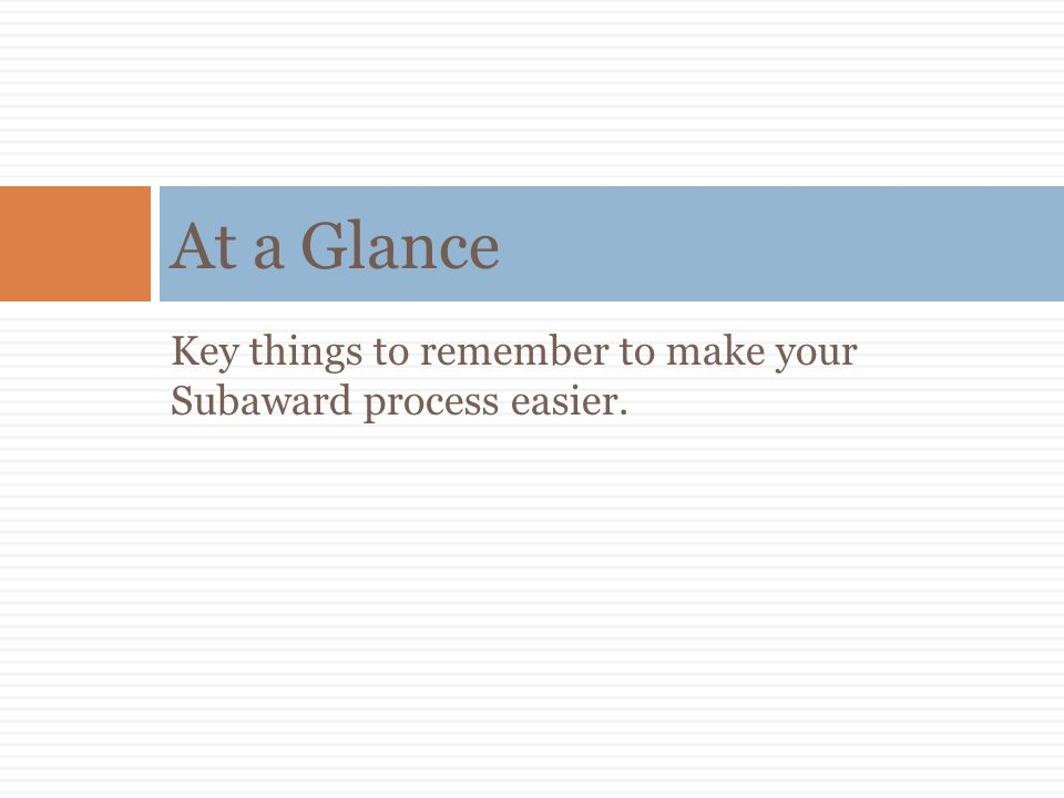 At a Glance Key things to remember to make your Subaward process easier.