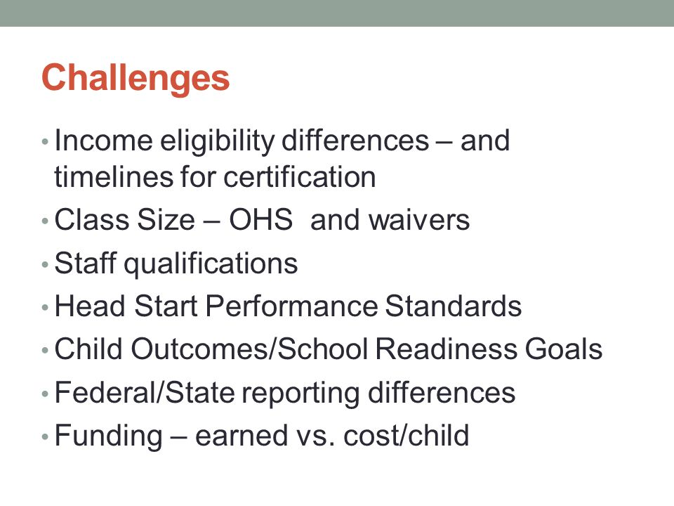 Challenges Income eligibility differences – and timelines for certification. Class Size – OHS and waivers.