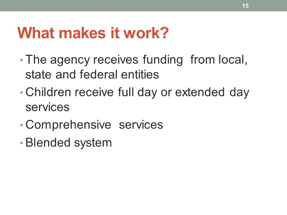 What makes it work The agency receives funding from local, state and federal entities. Children receive full day or extended day services.