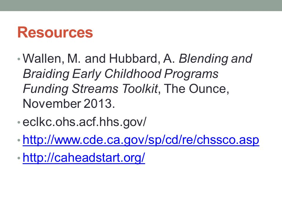 Resources Wallen, M. and Hubbard, A. Blending and Braiding Early Childhood Programs Funding Streams Toolkit, The Ounce, November 2013.