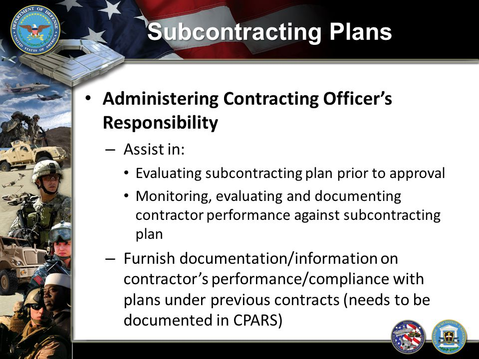 Subcontracting Plans Administering Contracting Officer's Responsibility. Assist in: Evaluating subcontracting plan prior to approval.