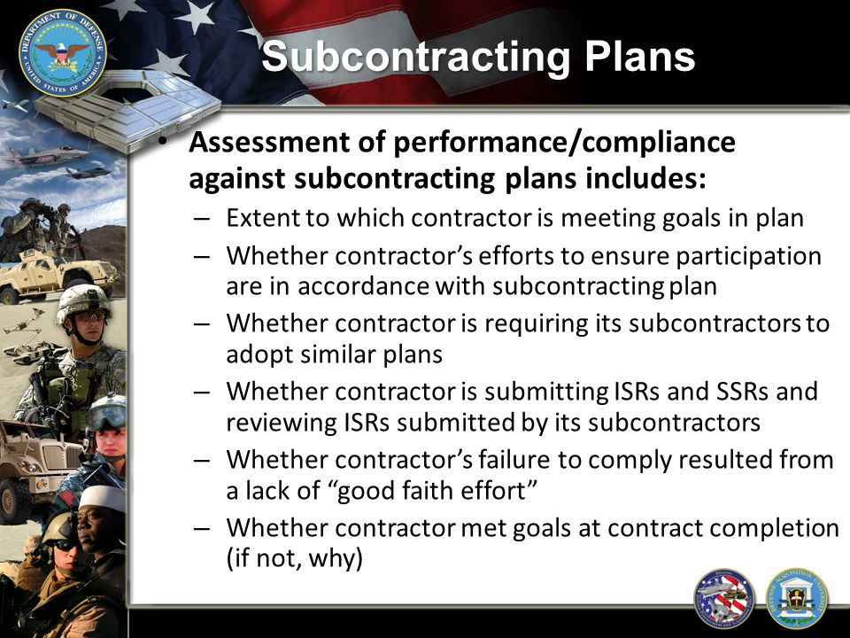 Subcontracting Plans Assessment of performance/compliance against subcontracting plans includes: Extent to which contractor is meeting goals in plan.
