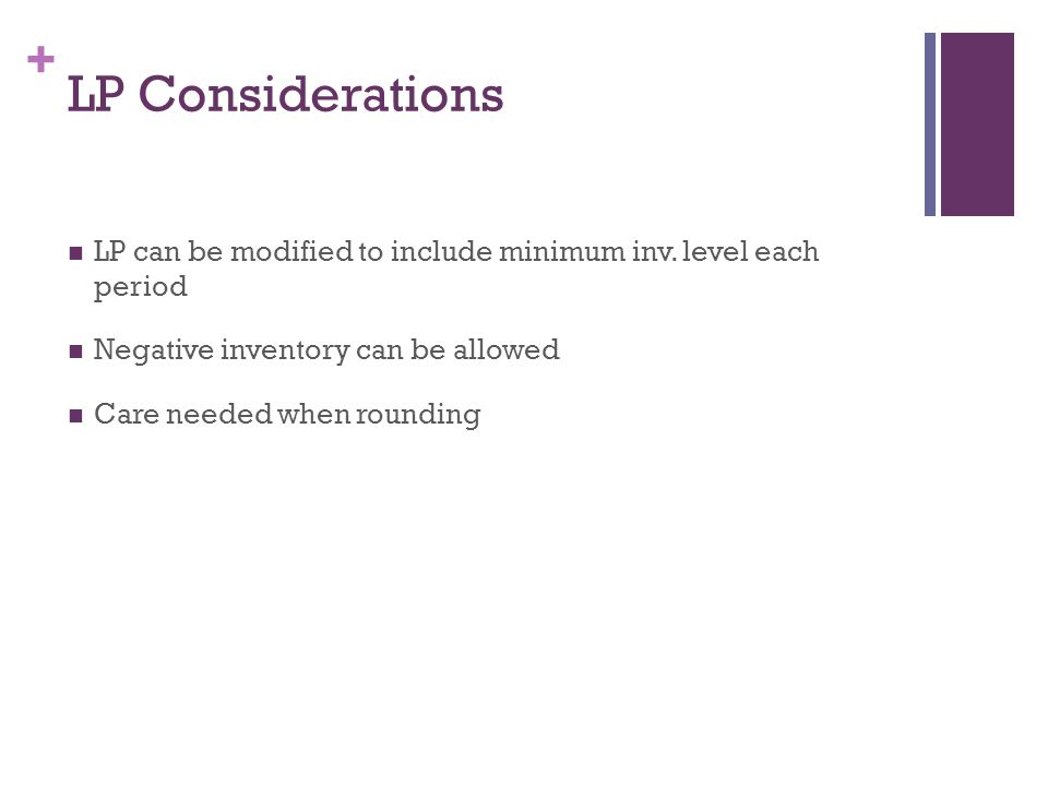LP Considerations LP can be modified to include minimum inv. level each period. Negative inventory can be allowed.