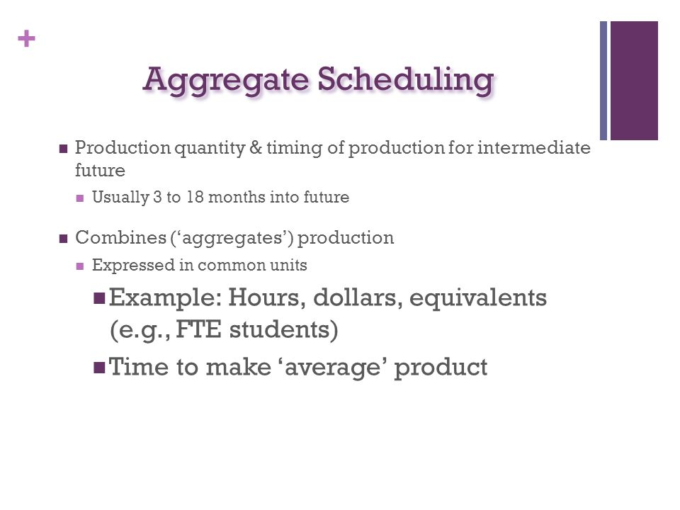 Aggregate Scheduling Production quantity & timing of production for intermediate future. Usually 3 to 18 months into future.