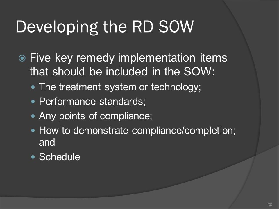 Developing the RD SOW Five key remedy implementation items that should be included in the SOW: The treatment system or technology;