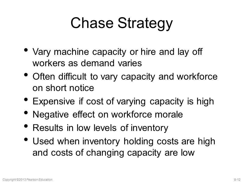 Chase Strategy Vary machine capacity or hire and lay off workers as demand varies. Often difficult to vary capacity and workforce on short notice.