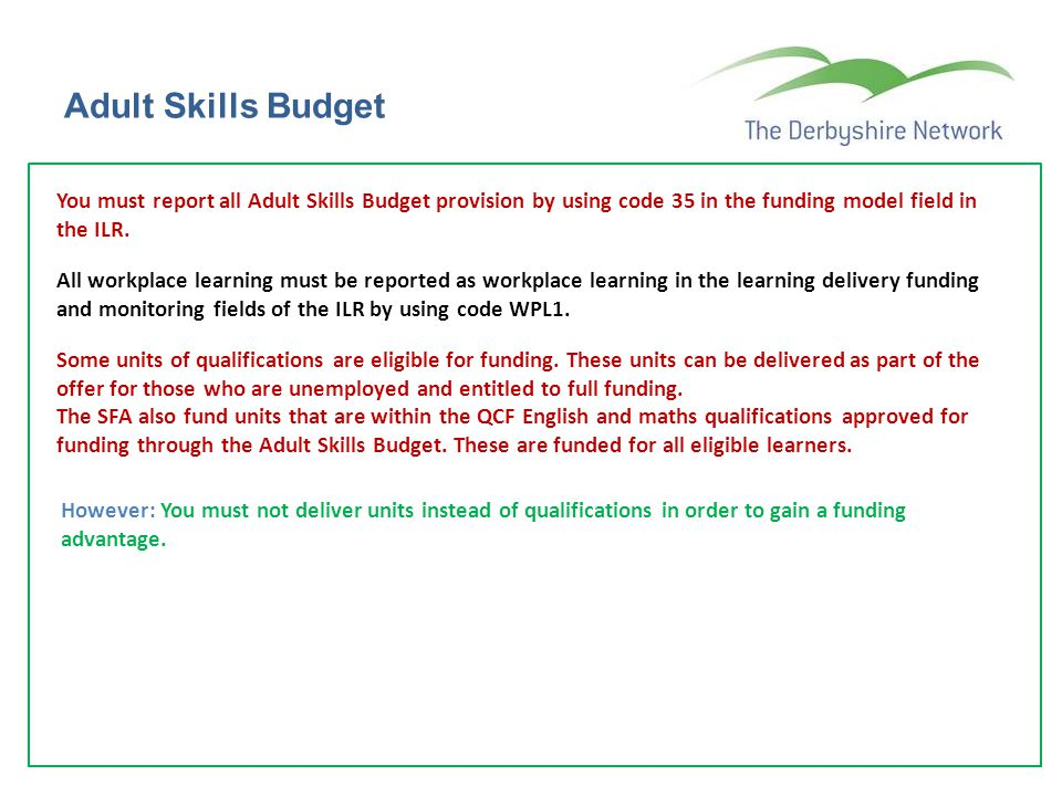 Adult Skills Budget You must report all Adult Skills Budget provision by using code 35 in the funding model field in the ILR.