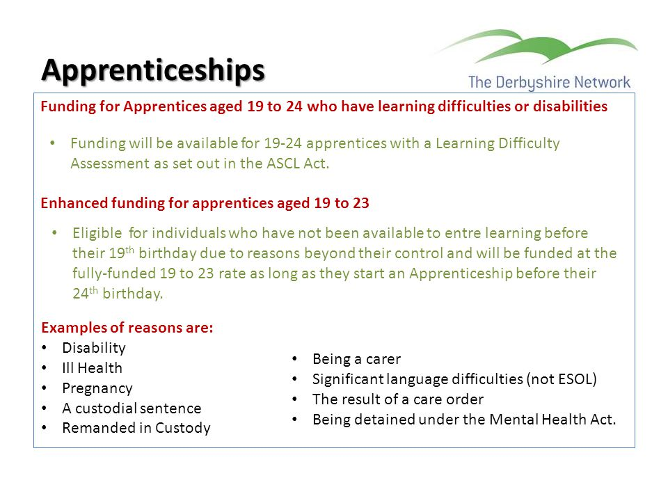 Apprenticeships Funding for Apprentices aged 19 to 24 who have learning difficulties or disabilities Enhanced funding for apprentices aged 19 to 23